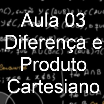 Aula 03 – Diferença e Produto Cartesiano